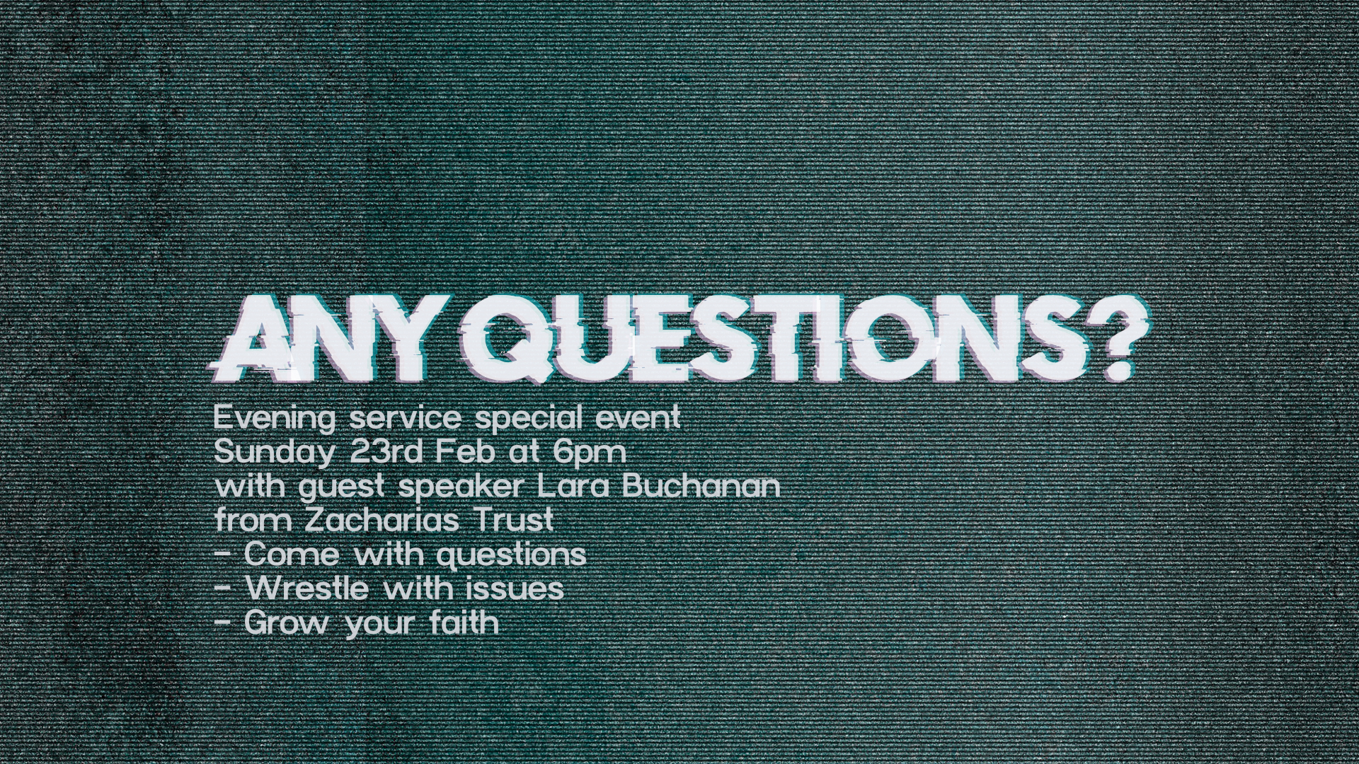 Any Questions? Evening Service special event on Sunday 23rd February at 6pm with guest speaker Lara Buchanan from Zacharias Trust. Come with Questions. Wrestle with issues. Grow your faith.